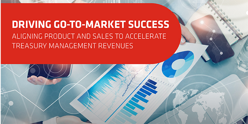 Driving Go-To-Market Success: Aligning Product and Sales to Accelerate Treasury Management Revenues [White Paper]